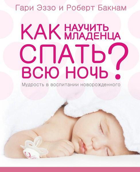 Как научить младенца спать всю ночь. Гари Эззо, Роберт Букнам