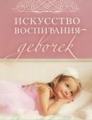 Искусство воспитания девочек.Как воспитать дочь по сердцу Божьему